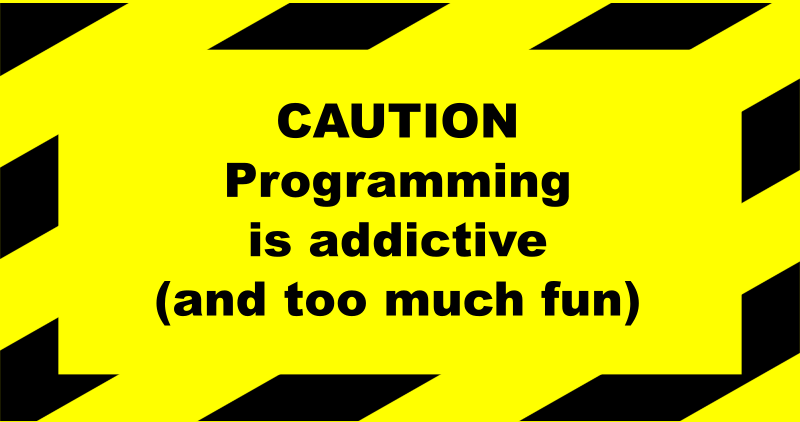 "Programming addictive sign by portablejim - A sign that says: ""Caution: Programming is addictive (and too much fun)"" Even though I created it I seem not able to take heed of it."