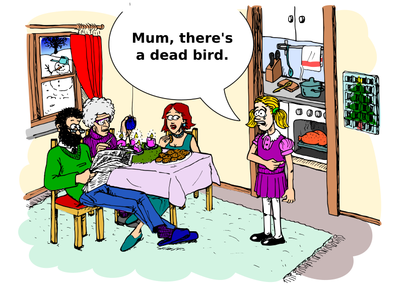 "dead bird by Onsemeliot - A little girl is shocked to discover the turkey in the oven and tells her mother sitting in the living room together with grandma and the father: ""Mum, there's a dead bird."""