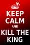 Keep Calm and Kill the King